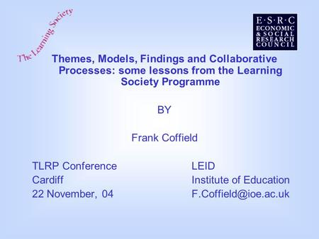 Themes, Models, Findings and Collaborative Processes: some lessons from the Learning Society Programme BY Frank Coffield TLRP ConferenceLEID CardiffInstitute.