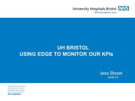 UH BRISTOL USING EDGE TO MONITOR OUR KPIs Jess Bisset 18.02.13.