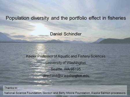Population diversity and the portfolio effect in fisheries Daniel Schindler Keeler Professor of Aquatic and Fishery Sciences University of Washington Seattle,