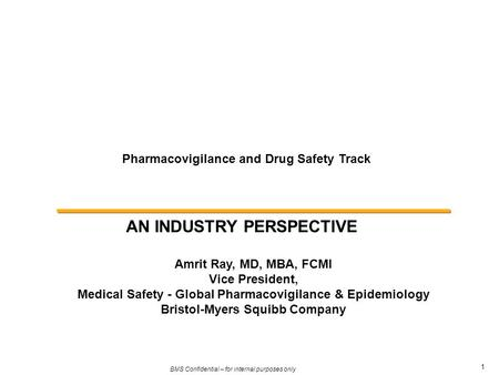 1 BMS Confidential – for internal purposes only Pharmacovigilance and Drug Safety Track AN INDUSTRY PERSPECTIVE Amrit Ray, MD, MBA, FCMI Vice President,