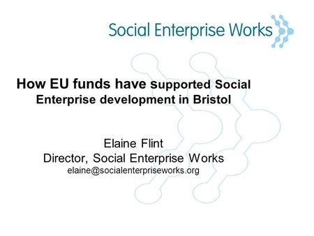 How EU funds have s upported Social Enterprise development in Bristol Elaine Flint Director, Social Enterprise Works