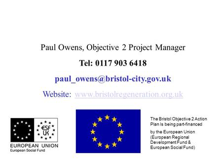 The Bristol Objective 2 Action Plan Is being part-financed by the European Union (European Regional Development Fund & European Social Fund) Paul Owens,