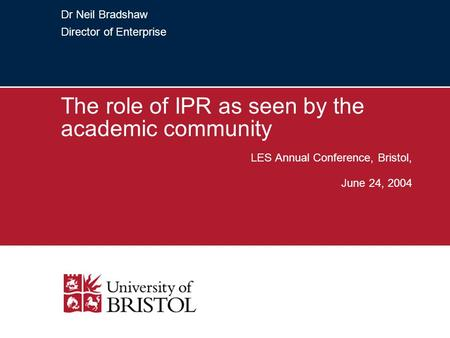 Dr Neil Bradshaw Director of Enterprise The role of IPR as seen by the academic community LES Annual Conference, Bristol, June 24, 2004.