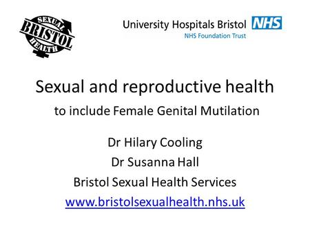 Sexual and reproductive health to include Female Genital Mutilation Dr Hilary Cooling Dr Susanna Hall Bristol Sexual Health Services www.bristolsexualhealth.nhs.uk.