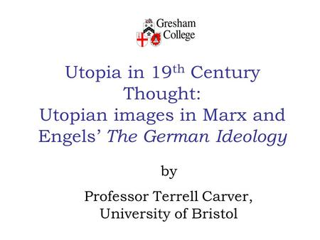 Utopia in 19 th Century Thought: Utopian images in Marx and Engels' The German Ideology by Professor Terrell Carver, University of Bristol.