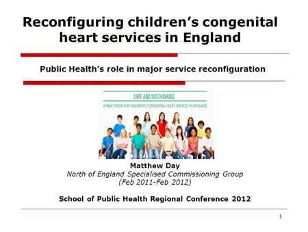 Reconfiguring children's congenital heart services in England 1 Public Health's role in major service reconfiguration Matthew Day North of England Specialised.