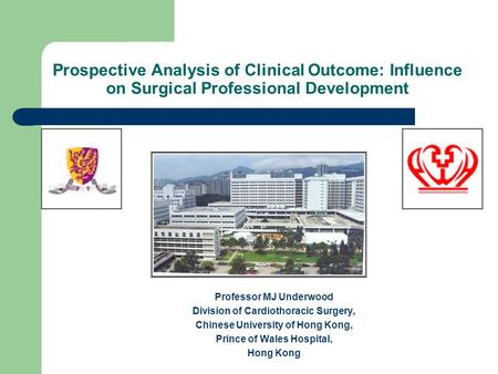 Prospective Analysis of Clinical Outcome: Influence on Surgical Professional Development Professor MJ Underwood Division of Cardiothoracic Surgery, Chinese.