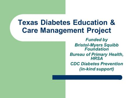 Texas Diabetes Education & Care Management Project Funded by Bristol-Myers Squibb Foundation Bureau of Primary Health, HRSA CDC Diabetes Prevention (in-kind.