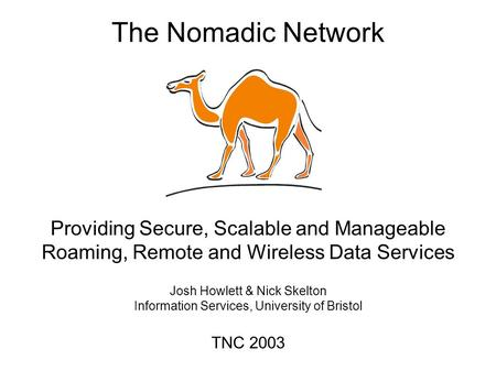The Nomadic Network Providing Secure, Scalable and Manageable Roaming, Remote and Wireless Data Services Josh Howlett & Nick Skelton Information Services,