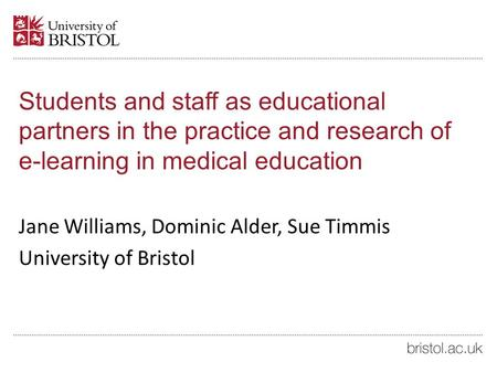 Students and staff as educational partners in the practice and research of e-learning in medical education Jane Williams, Dominic Alder, Sue Timmis University.
