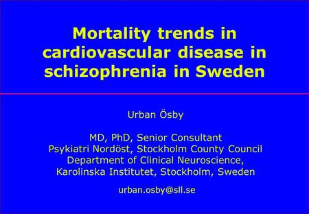 Mortality trends in cardiovascular disease in schizophrenia in Sweden Urban Ösby MD, PhD, Senior Consultant Psykiatri Nordöst, Stockholm County Council.