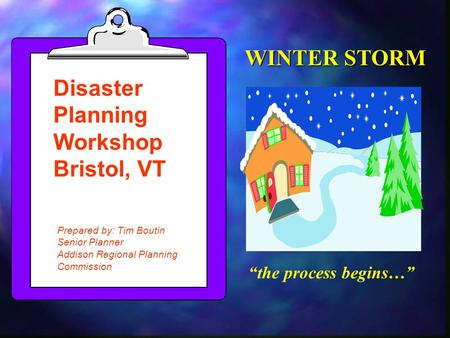 """the process begins…"" Disaster Planning Workshop Bristol, VT Prepared by: Tim Boutin Senior Planner Addison Regional Planning Commission WINTER STORM."