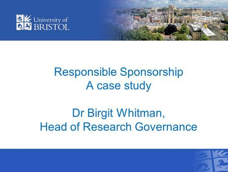Responsible Sponsorship A case study Dr Birgit Whitman, Head of Research Governance.