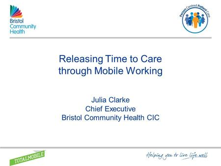 Releasing Time to Care through Mobile Working Julia Clarke Chief Executive Bristol Community Health CIC.