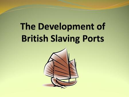 AIM: To identify the role of the Slave Trade in developing British ports such as Liverpool and Bristol. SUCCESS CRITERIA You can explain why some ports.