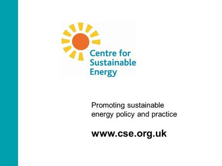 Promoting sustainable energy policy and practice www.cse.org.uk.