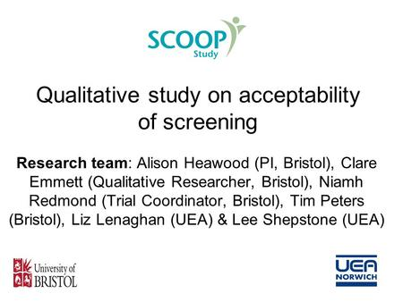 Qualitative study on acceptability of screening Research team: Alison Heawood (PI, Bristol), Clare Emmett (Qualitative Researcher, Bristol), Niamh Redmond.