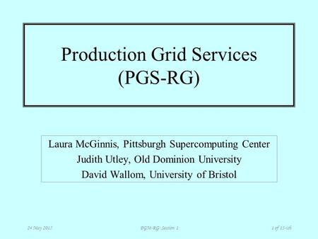 PGM-RG: Session 1 24 May 20151 of 15-ish Production Grid Services (PGS-RG) Laura McGinnis, Pittsburgh Supercomputing Center Judith Utley, Old Dominion.