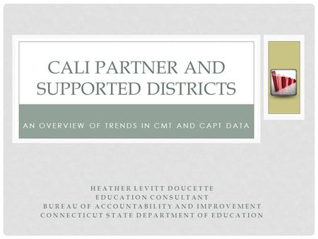 AN OVERVIEW OF TRENDS IN CMT AND CAPT DATA CALI PARTNER AND SUPPORTED DISTRICTS HEATHER LEVITT DOUCETTE EDUCATION CONSULTANT BUREAU OF ACCOUNTABILITY AND.