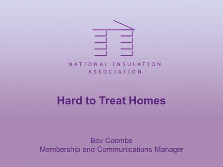 Hard to Treat Homes Bev Coombe Membership and Communications Manager.