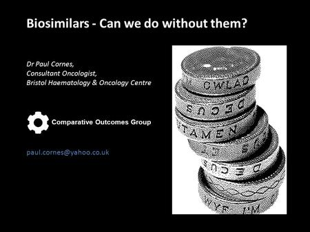 Biosimilars - Can we do without them? Dr Paul Cornes, Consultant Oncologist, Bristol Haematology & Oncology Centre Comparative.