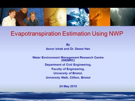 7 th -12 th December, 2006, St Moritz, Switzerland Evapotranspiration Estimation Using NWP By Asnor Ishak and Dr. Dawei Han Water Environment Management.