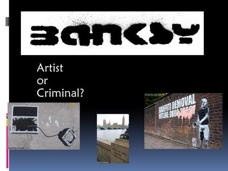 Artist or Criminal?. Who is Banksy? Banksy is a famous graffiti artist that lives and practices his art in England. Although many people claim to know.