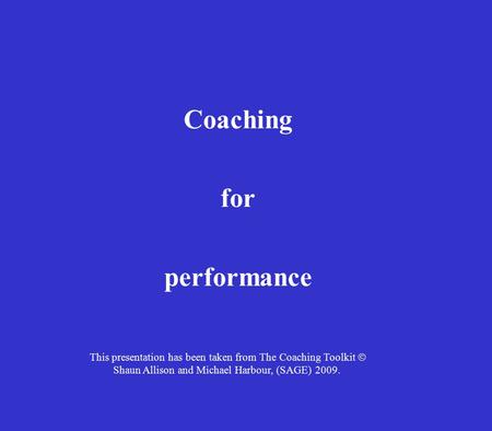Coaching for performance This presentation has been taken from The Coaching Toolkit  Shaun Allison and Michael Harbour, (SAGE) 2009.