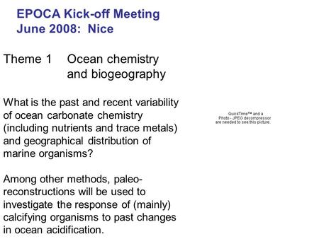 EPOCA Kick-off Meeting June 2008: Nice Theme 1Ocean chemistry and biogeography What is the past and recent variability of ocean carbonate chemistry (including.