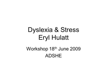 Dyslexia & Stress Eryl Hulatt Workshop 18 th June 2009 ADSHE.