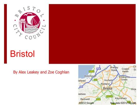 Bristol By Alex Leakey and Zoe Coghlan. History of Bristol Bristol is believed to be estimated around 60,000 years old. The city received country status.