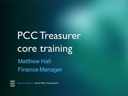 Diocese of Bristol | Parish Officer Training 2014 PCC Treasurer core training Matthew Hall Finance Manager.