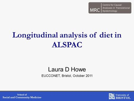 School of Social and Community Medicine University of BRISTOL Longitudinal analysis of diet in ALSPAC Laura D Howe EUCCONET, Bristol, October 2011.