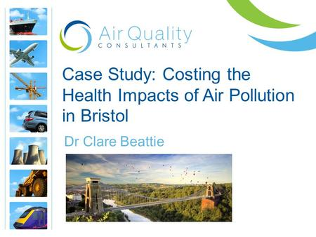 Case Study: Costing the Health Impacts of Air Pollution in Bristol Dr Clare Beattie.