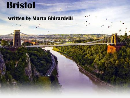 Bristol written by Marta Ghirardelli. Location … Bristol is located in the south-west of England; It is one of the warmest cities in the UK; The most.