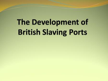 AIMS: To identify the role of the Slave Trade in developing British ports such as Liverpool and Bristol. SUCCESS CRITERIA You can explain why some ports.
