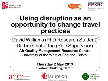 Using disruption as an opportunity to change travel practices David Williams (PhD Research Student) Dr Tim Chatterton (PhD Supervisor) Air Quality Management.