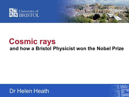 Cosmic rays and how a Bristol Physicist won the Nobel Prize Dr Helen Heath.