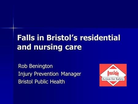 Falls in Bristol's residential and nursing care Rob Benington Injury Prevention Manager Bristol Public Health.