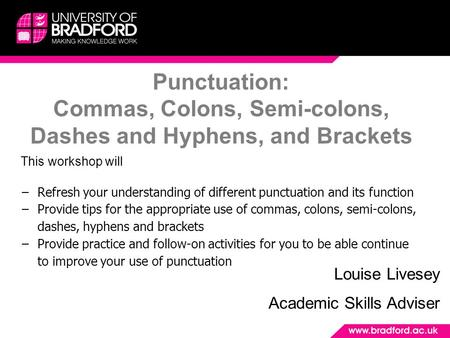 Punctuation: Commas, Colons, Semi-colons, Dashes and Hyphens, and Brackets Louise Livesey Academic Skills Adviser This workshop will −Refresh your understanding.