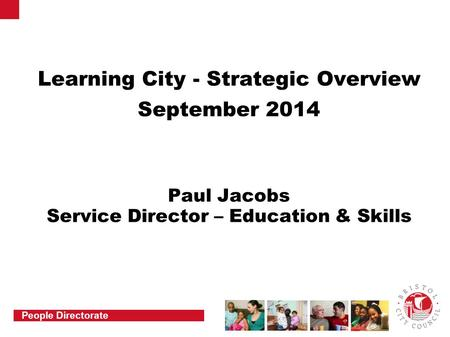 People Directorate Learning City - Strategic Overview September 2014 Paul Jacobs Service Director – Education & Skills.
