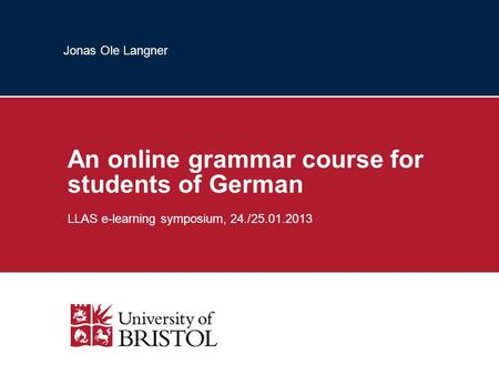 Jonas Ole Langner An online grammar course for students of German LLAS e-learning symposium, 24./25.01.2013.