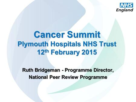 Cancer Summit Plymouth Hospitals NHS Trust 12 th February 2015 Ruth Bridgeman - Programme Director, National Peer Review Programme.