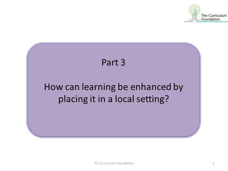 © Curriculum Foundation1 Part 3 How can learning be enhanced by placing it in a local setting? Part 3 How can learning be enhanced by placing it in a local.