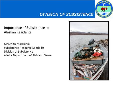 Importance of Subsistence to Alaskan Residents Meredith Marchioni Subsistence Resource Specialist Division of Subsistence Alaska Department of Fish and.