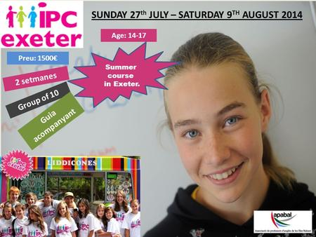 SUNDAY 27 th JULY – SATURDAY 9 TH AUGUST 2014 Summer course in Exeter. Age: 14-17 Group of 10 Preu: 1500€ Guia acompanyant 2 setmanes.