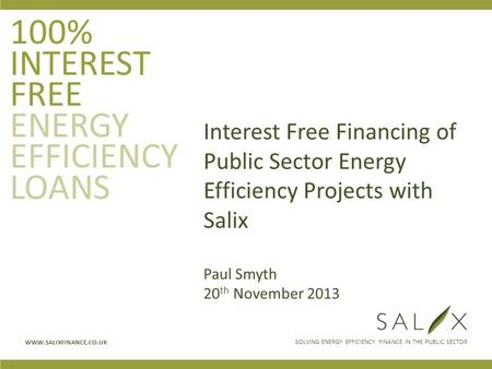 SOLVING ENERGY EFFICIENCY FINANCE IN THE PUBLIC SECTOR WWW.SALIXFINANCE.CO.UK 100% INTEREST FREE ENERGY EFFICIENCY LOANS Interest Free Financing of Public.