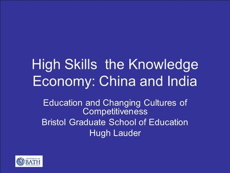 High Skills the Knowledge Economy: China and India Education and Changing Cultures of Competitiveness Bristol Graduate School of Education Hugh Lauder.