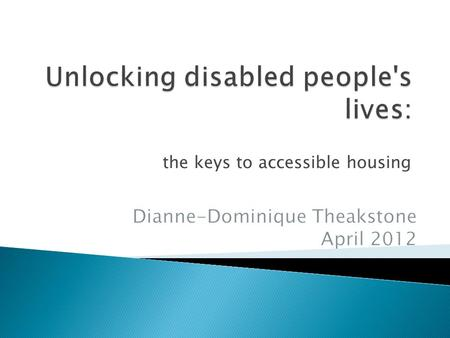 The keys to accessible housing.  Key Themes from chapter  Future Prospects for policy, practice and research? April 2011 Unlocking disabled people's.