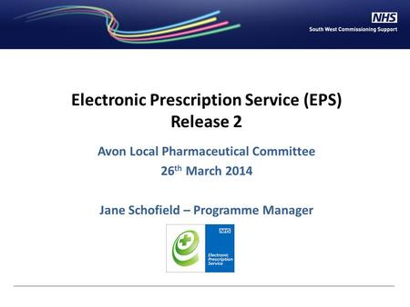 Electronic Prescription Service (EPS) Release 2 Avon Local Pharmaceutical Committee 26 th March 2014 Jane Schofield – Programme Manager.